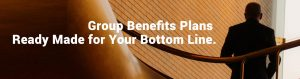 Group Benefits Plans Ready Made for Your Bottom Line.